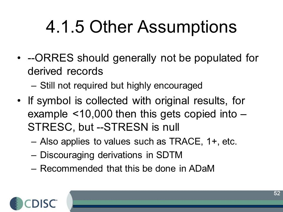 52 4.1.5 Other Assumptions --ORRES should generally not be populated for derived records –Still not required but highly encouraged If symbol is collec