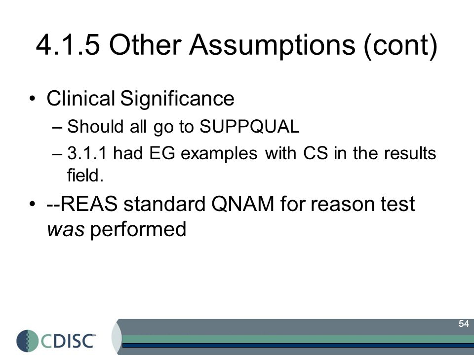 54 4.1.5 Other Assumptions (cont) Clinical Significance –Should all go to SUPPQUAL –3.1.1 had EG examples with CS in the results field. --REAS standar