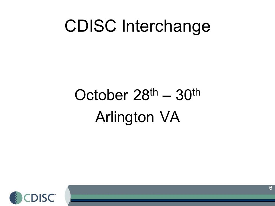 6 CDISC Interchange October 28 th – 30 th Arlington VA