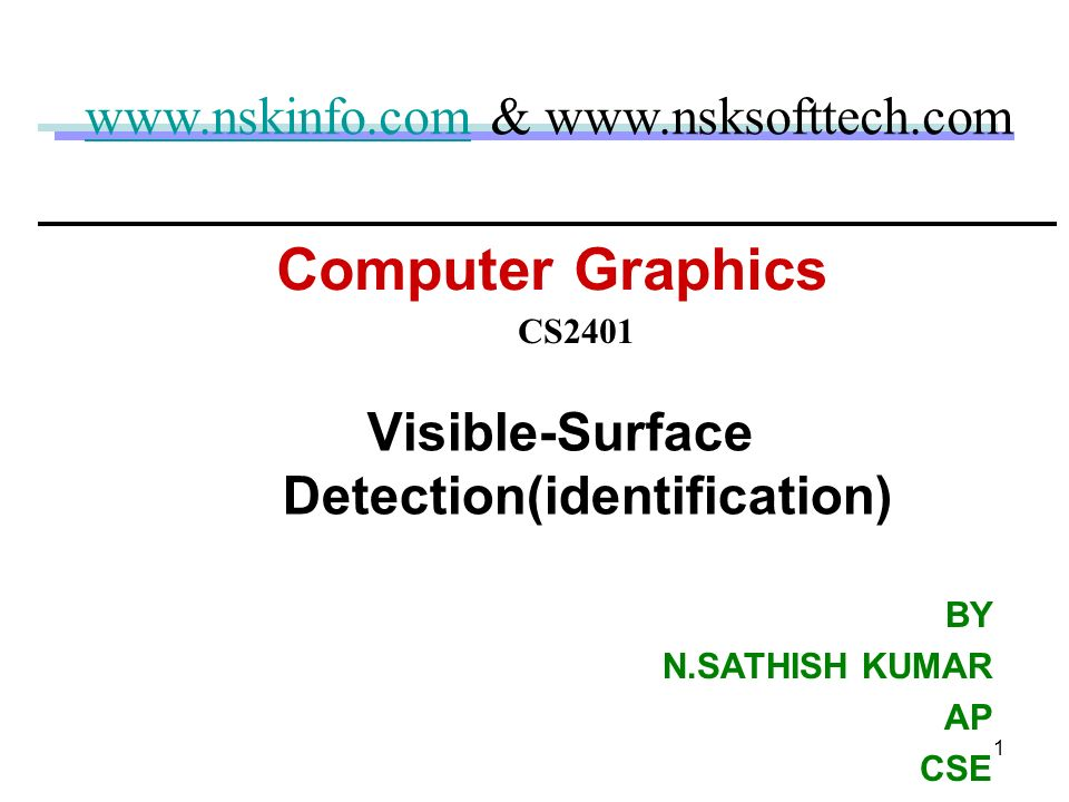1 Computer Graphics Visible-Surface Detection(identification) CS2401 www.nskinfo.comwww.nskinfo.com & www.nsksofttech.com BY N.SATHISH KUMAR AP CSE