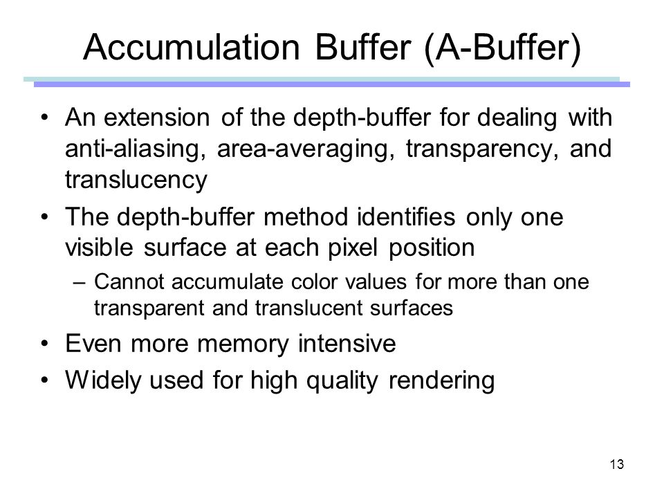 13 Accumulation Buffer (A-Buffer) An extension of the depth-buffer for dealing with anti-aliasing, area-averaging, transparency, and translucency The