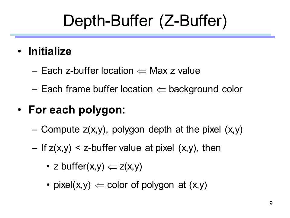 9 Depth-Buffer (Z-Buffer) Initialize –Each z-buffer location Max z value –Each frame buffer location background color For each polygon: –Compute z(x,y