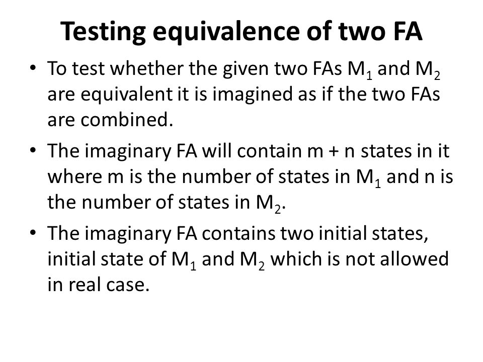 Testing equivalence of two FA To test whether the given two FAs M 1 and M 2 are equivalent it is imagined as if the two FAs are combined. The imaginar