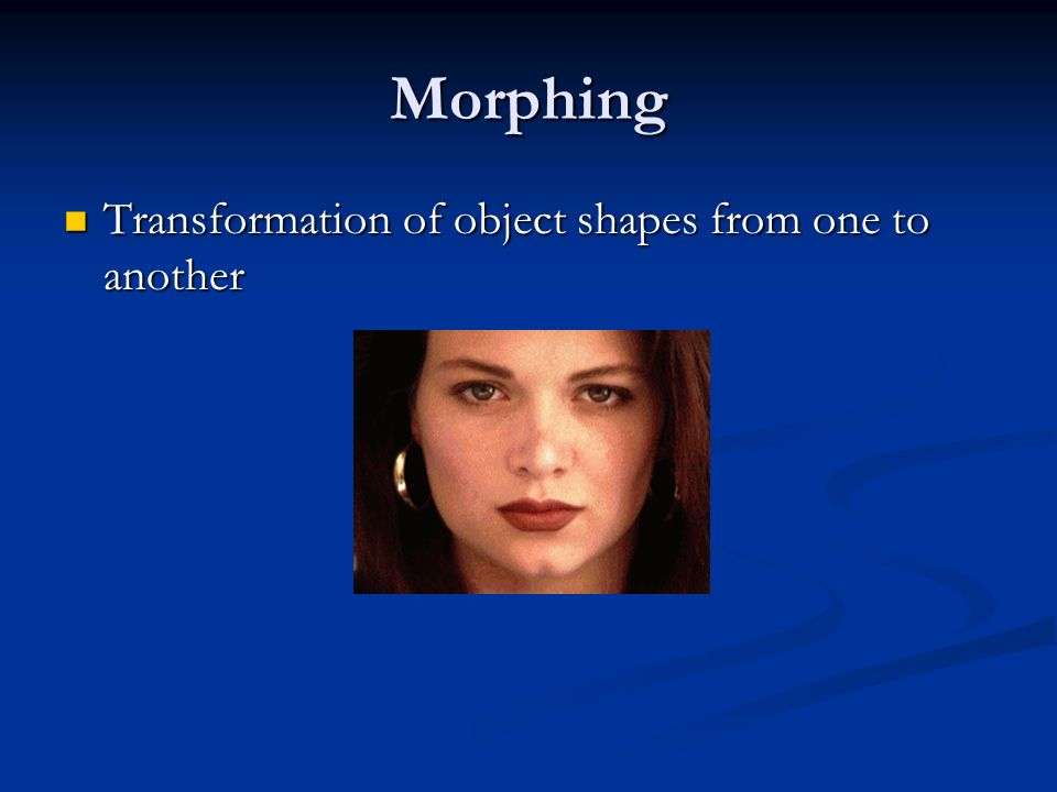 Morphing Transformation of object shapes from one to another Transformation of object shapes from one to another