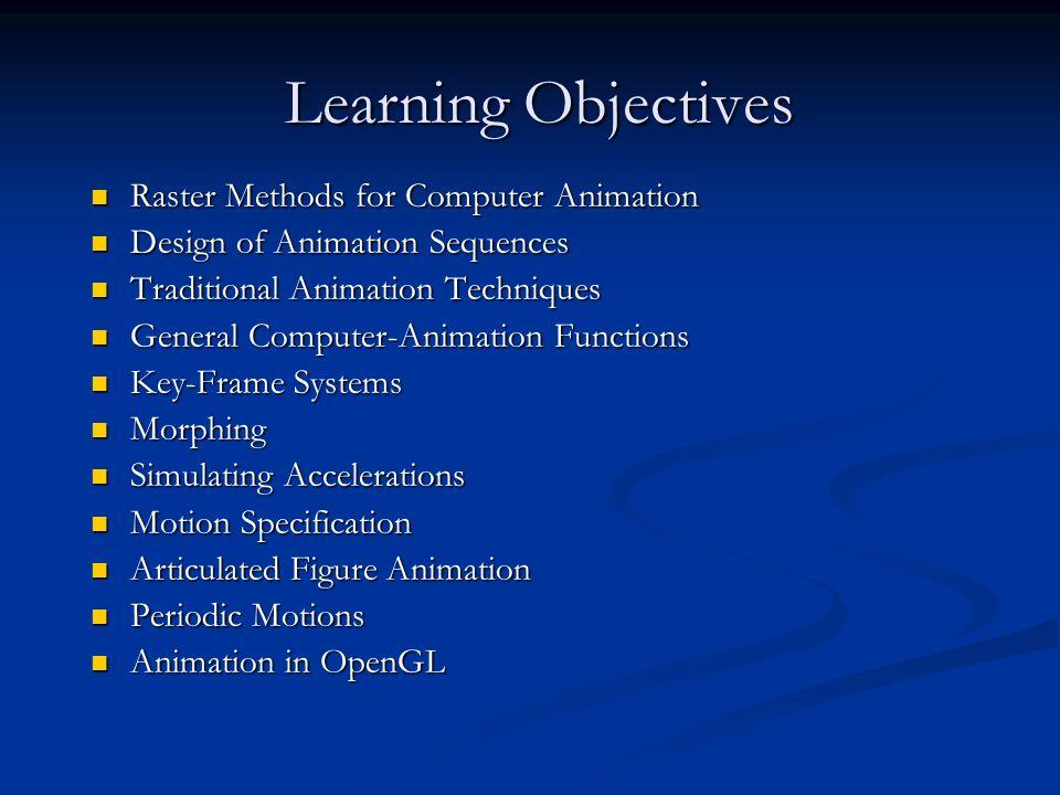 Learning Objectives Raster Methods for Computer Animation Raster Methods for Computer Animation Design of Animation Sequences Design of Animation Sequ