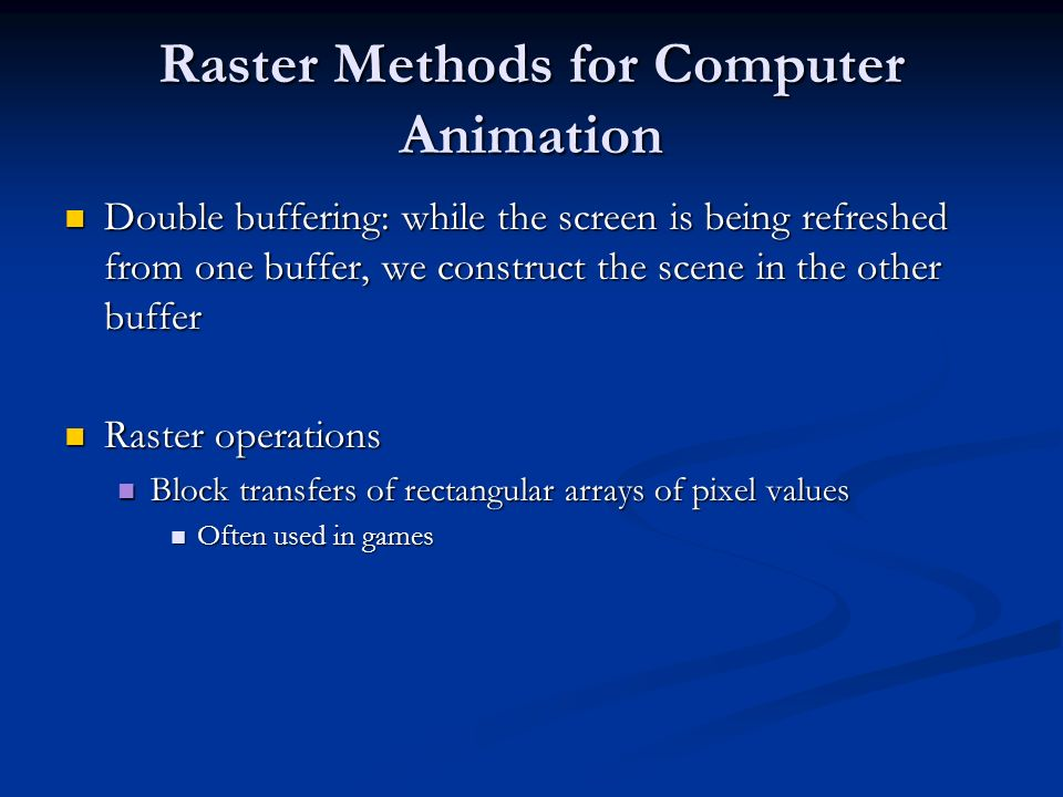 Raster Methods for Computer Animation Double buffering: while the screen is being refreshed from one buffer, we construct the scene in the other buffe