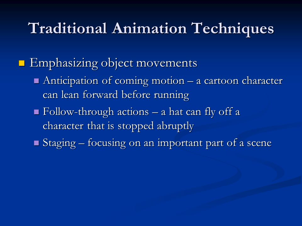 Traditional Animation Techniques Emphasizing object movements Emphasizing object movements Anticipation of coming motion – a cartoon character can lea