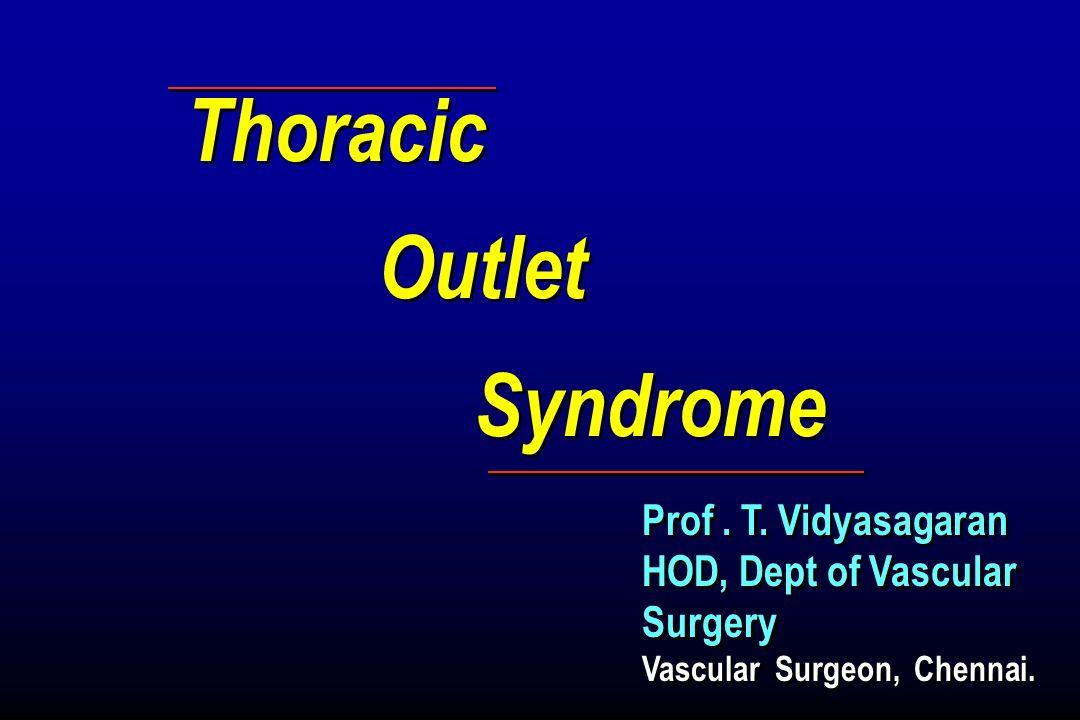 Thoracic Outlet Syndrome Thoracic Outlet Syndrome Prof. T. Vidyasagaran HOD, Dept of Vascular Surgery Vascular Surgeon, Chennai. Prof. T. Vidyasagaran