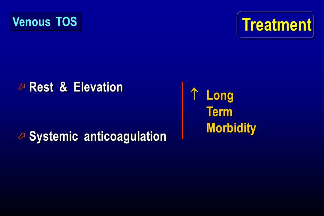 Treatment ö Rest & Elevation ö Systemic anticoagulation ö Rest & Elevation ö Systemic anticoagulation Long Term Morbidity Venous TOS