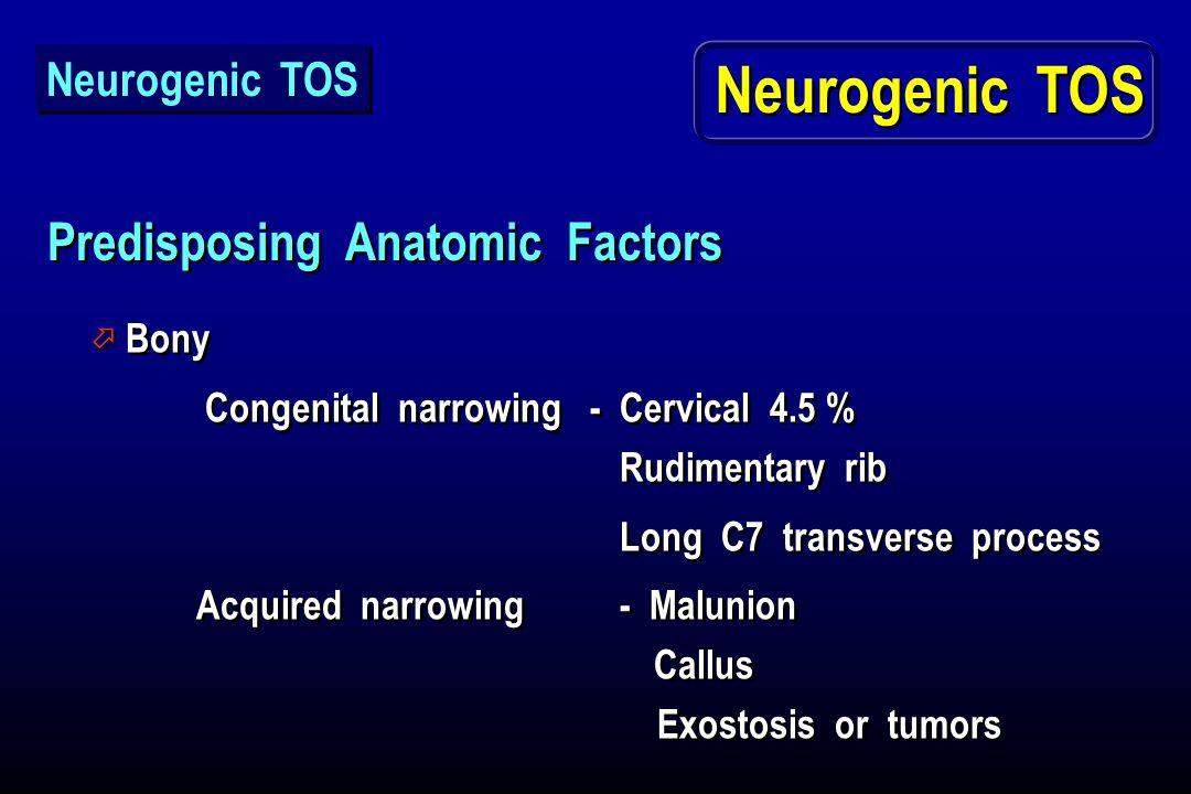 Predisposing Anatomic Factors ö Bony Congenital narrowing - Cervical 4.5 % Rudimentary rib Long C7 transverse process Acquired narrowing- Malunion Cal