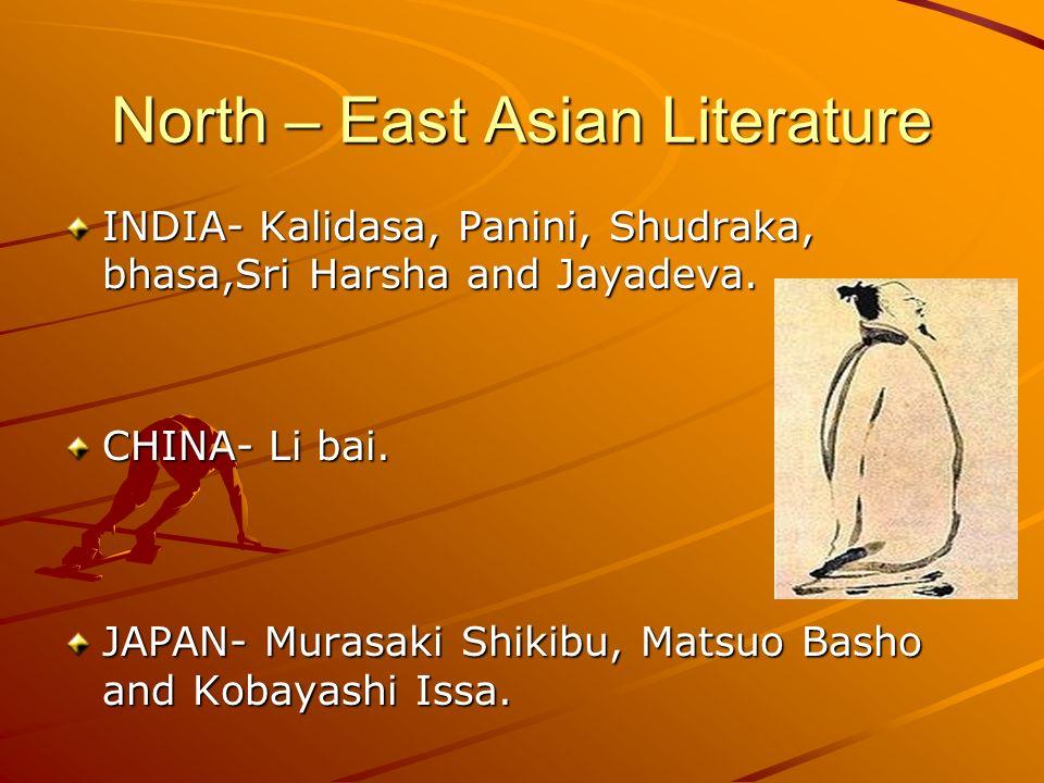 North – East Asian Literature INDIA- Kalidasa, Panini, Shudraka, bhasa,Sri Harsha and Jayadeva. CHINA- Li bai. JAPAN- Murasaki Shikibu, Matsuo Basho a