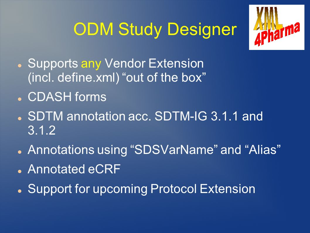 ODM Study Designer Supports any Vendor Extension (incl. define.xml) out of the box CDASH forms SDTM annotation acc. SDTM-IG 3.1.1 and 3.1.2 Annotation
