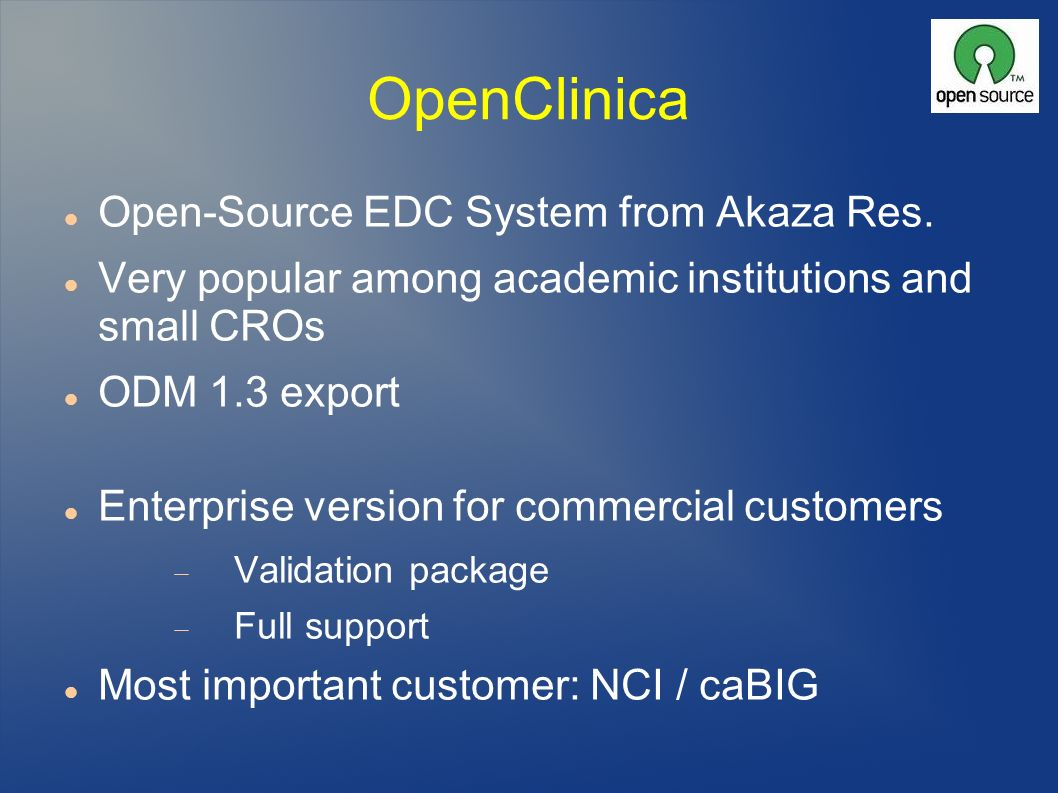OpenClinica Open-Source EDC System from Akaza Res. Very popular among academic institutions and small CROs ODM 1.3 export Enterprise version for comme
