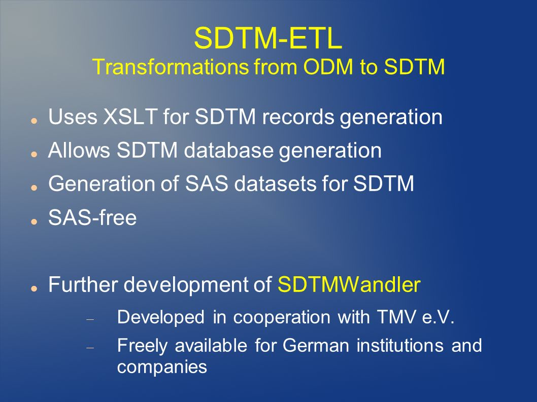 SDTM-ETL Transformations from ODM to SDTM Uses XSLT for SDTM records generation Allows SDTM database generation Generation of SAS datasets for SDTM SAS-free Further development of SDTMWandler Developed in cooperation with TMV e.V.