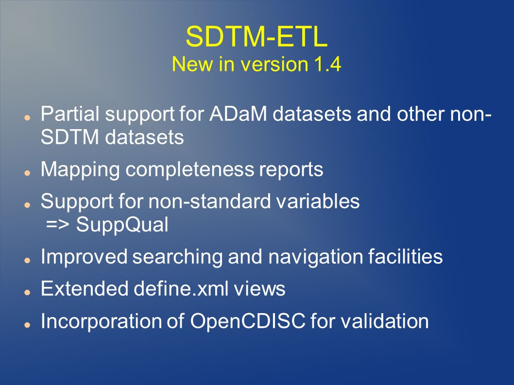 SDTM-ETL New in version 1.4 Partial support for ADaM datasets and other non- SDTM datasets Mapping completeness reports Support for non-standard variables => SuppQual Improved searching and navigation facilities Extended define.xml views Incorporation of OpenCDISC for validation