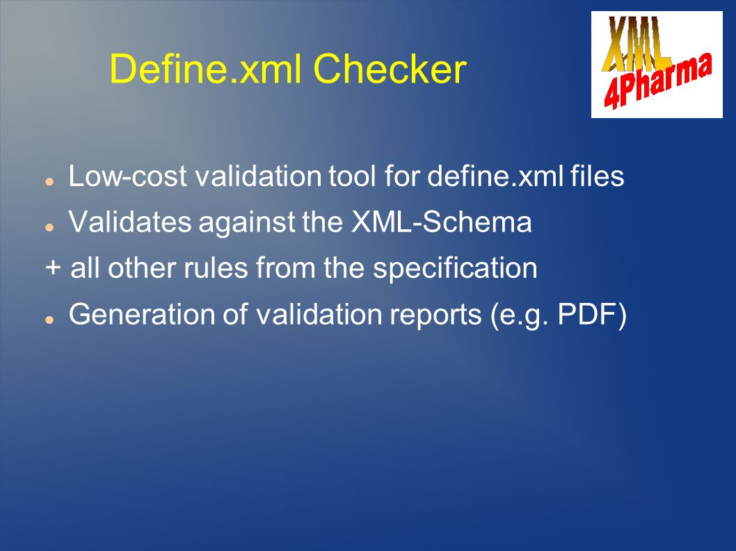 Define.xml Checker Low-cost validation tool for define.xml files Validates against the XML-Schema + all other rules from the specification Generation of validation reports (e.g.