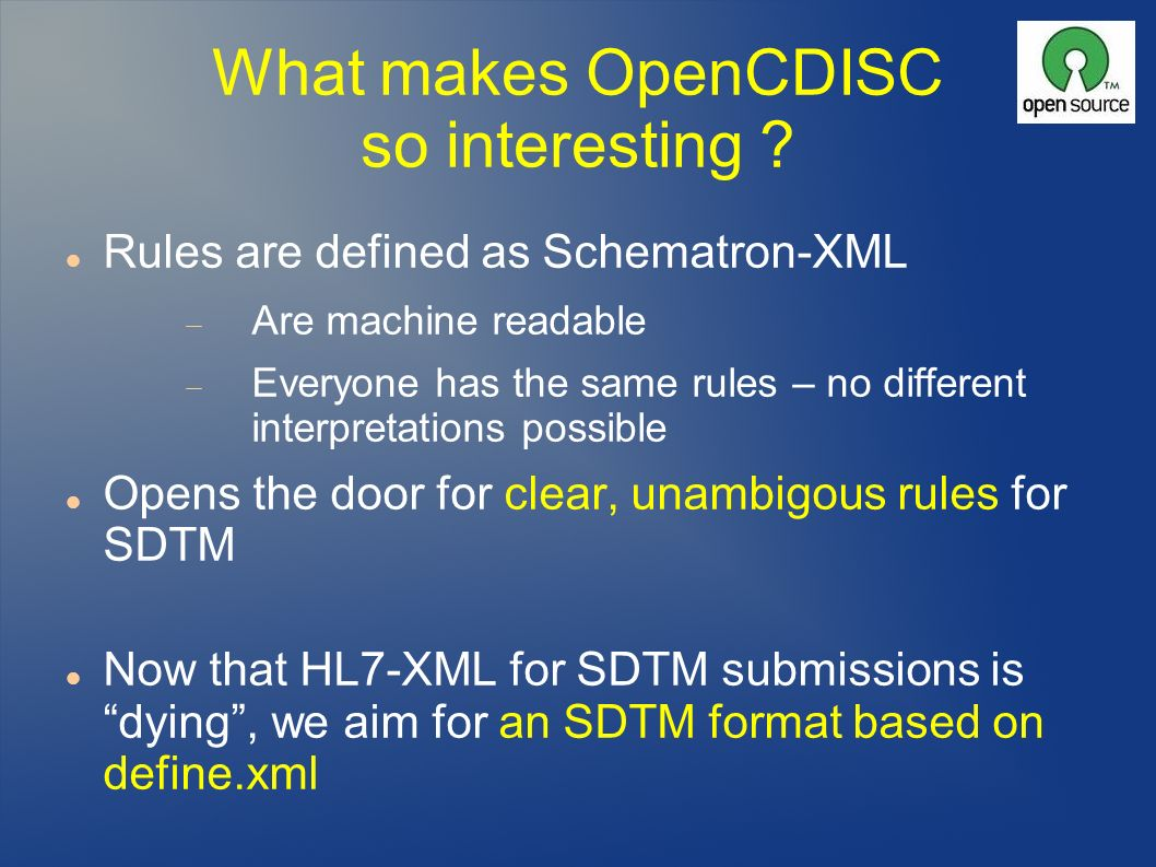 What makes OpenCDISC so interesting ? Rules are defined as Schematron-XML Are machine readable Everyone has the same rules – no different interpretati