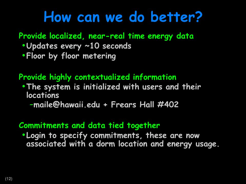 (12) How can we do better? Provide localized, near-real time energy data Updates every ~10 seconds Floor by floor metering Provide highly contextualiz