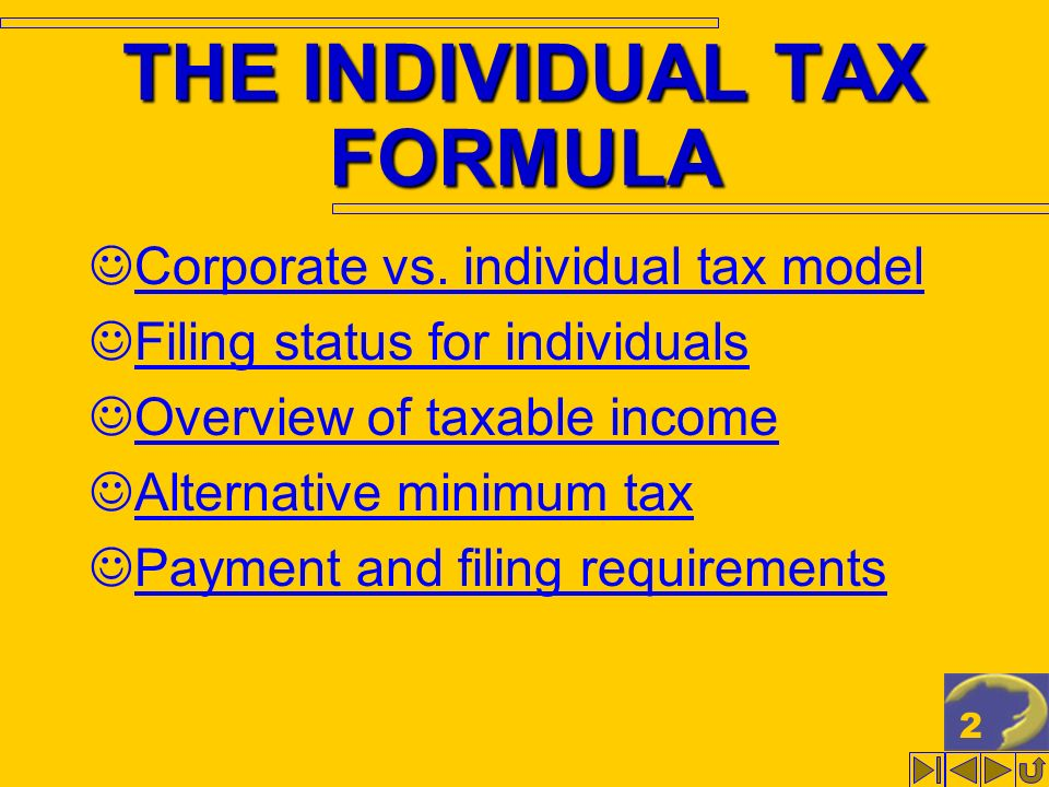 2 THE INDIVIDUAL TAX FORMULA Corporate vs. individual tax model Filing status for individuals Overview of taxable income Alternative minimum tax Payme