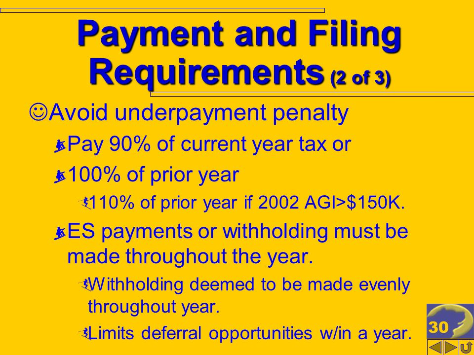 30 Payment and Filing Requirements (2 of 3) Avoid underpayment penalty Pay 90% of current year tax or 100% of prior year 110% of prior year if 2002 AG