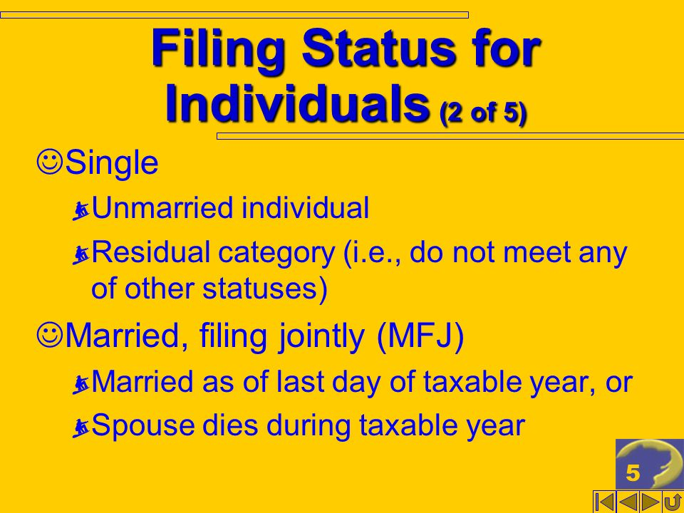 5 Filing Status for Individuals (2 of 5) Single Unmarried individual Residual category (i.e., do not meet any of other statuses) Married, filing joint