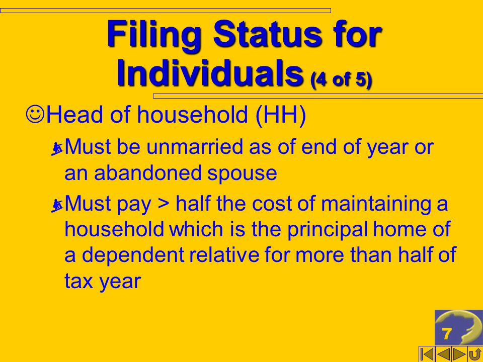 7 Filing Status for Individuals (4 of 5) Head of household (HH) Must be unmarried as of end of year or an abandoned spouse Must pay > half the cost of maintaining a household which is the principal home of a dependent relative for more than half of tax year