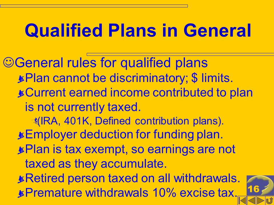 16 Qualified Plans in General General rules for qualified plans Plan cannot be discriminatory; $ limits.