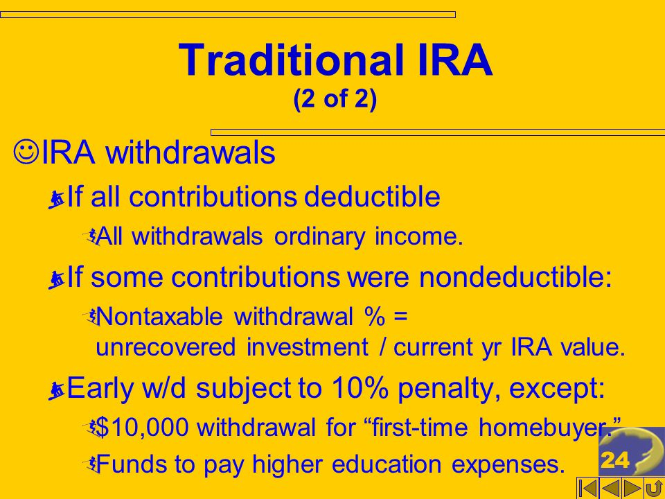 24 Traditional IRA (2 of 2) IRA withdrawals If all contributions deductible All withdrawals ordinary income.
