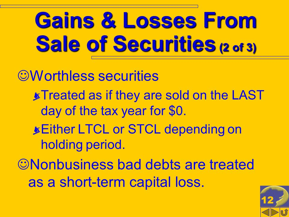 12 Gains & Losses From Sale of Securities (2 of 3) Worthless securities Treated as if they are sold on the LAST day of the tax year for $0. Either LTC