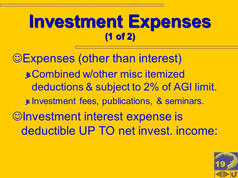 19 Investment Expenses (1 of 2) Expenses (other than interest) Combined w/other misc itemized deductions & subject to 2% of AGI limit. Investment fees