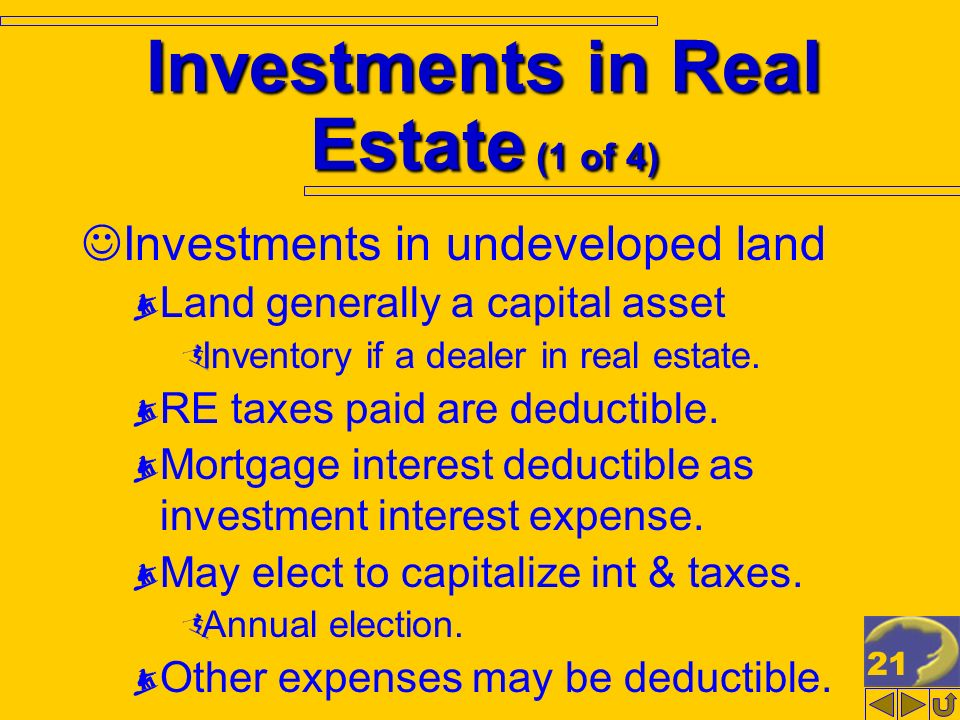 21 Investments in Real Estate (1 of 4) Investments in undeveloped land Land generally a capital asset Inventory if a dealer in real estate. RE taxes p