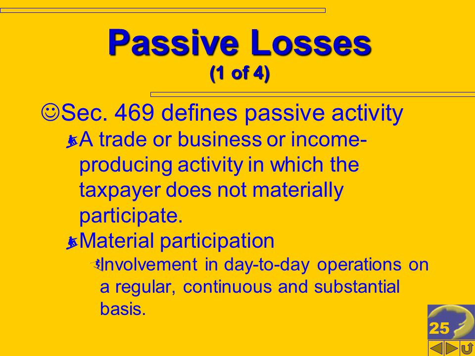 25 Passive Losses (1 of 4) Sec. 469 defines passive activity A trade or business or income- producing activity in which the taxpayer does not material