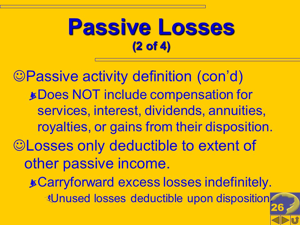 26 Passive Losses (2 of 4) Passive activity definition (cond) Does NOT include compensation for services, interest, dividends, annuities, royalties, o