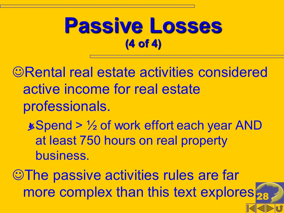 28 Passive Losses (4 of 4) Rental real estate activities considered active income for real estate professionals. Spend > ½ of work effort each year AN