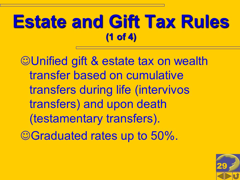 29 Estate and Gift Tax Rules (1 of 4) Unified gift & estate tax on wealth transfer based on cumulative transfers during life (intervivos transfers) and upon death (testamentary transfers).