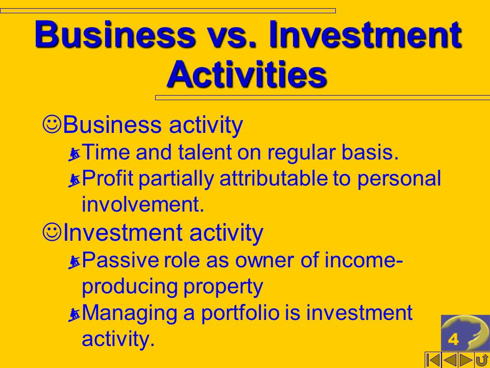 4 Business vs. Investment Activities Business activity Time and talent on regular basis. Profit partially attributable to personal involvement. Invest