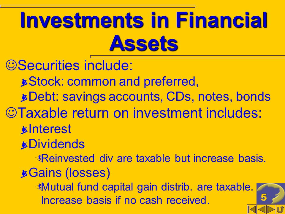 5 Investments in Financial Assets Securities include: Stock: common and preferred, Debt: savings accounts, CDs, notes, bonds Taxable return on investm