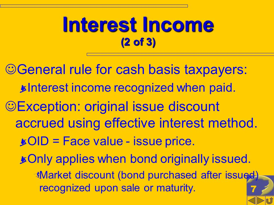 7 Interest Income (2 of 3) General rule for cash basis taxpayers: Interest income recognized when paid. Exception: original issue discount accrued usi