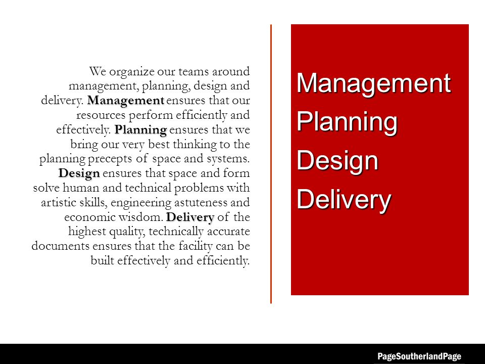 Management Planning Design Delivery We organize our teams around management, planning, design and delivery. Management ensures that our resources perf