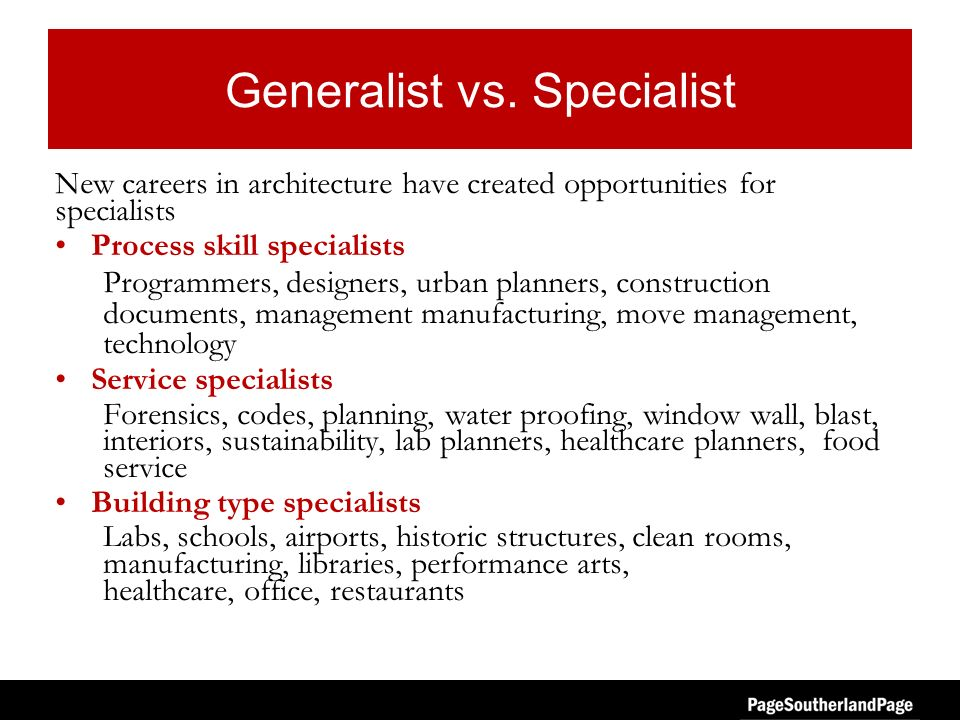 Generalist vs. Specialist New careers in architecture have created opportunities for specialists Process skill specialists Programmers, designers, urb