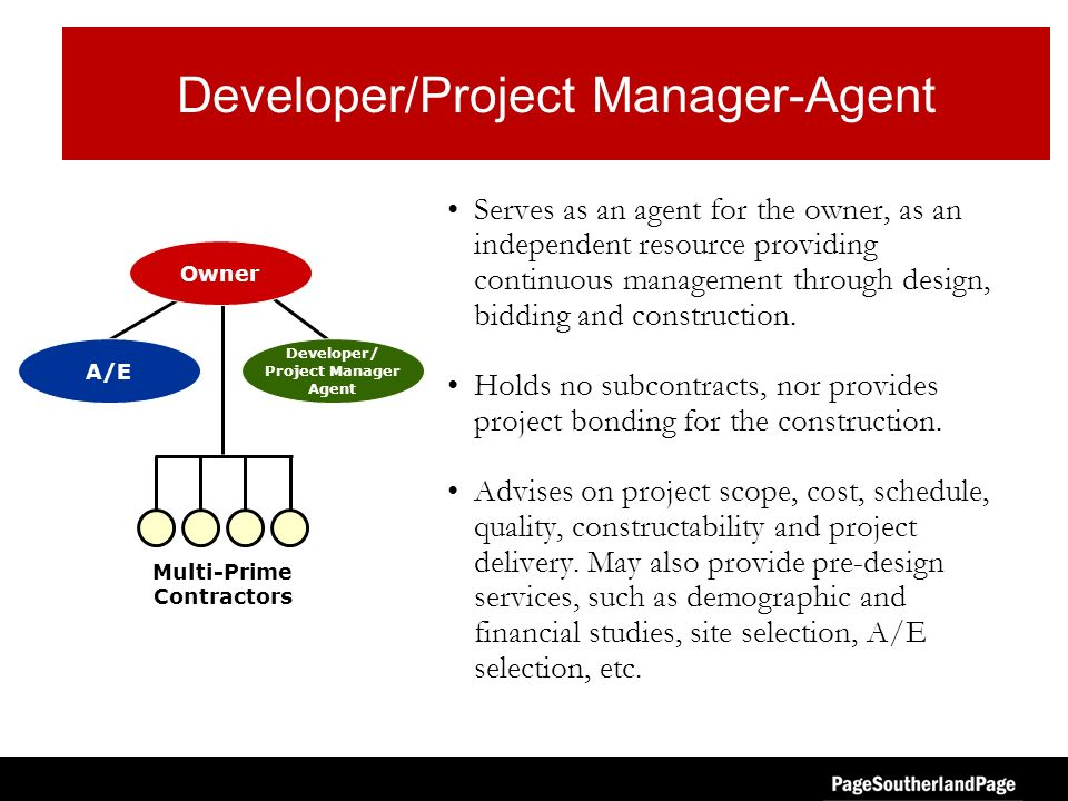 Developer/Project Manager-Agent Serves as an agent for the owner, as an independent resource providing continuous management through design, bidding a