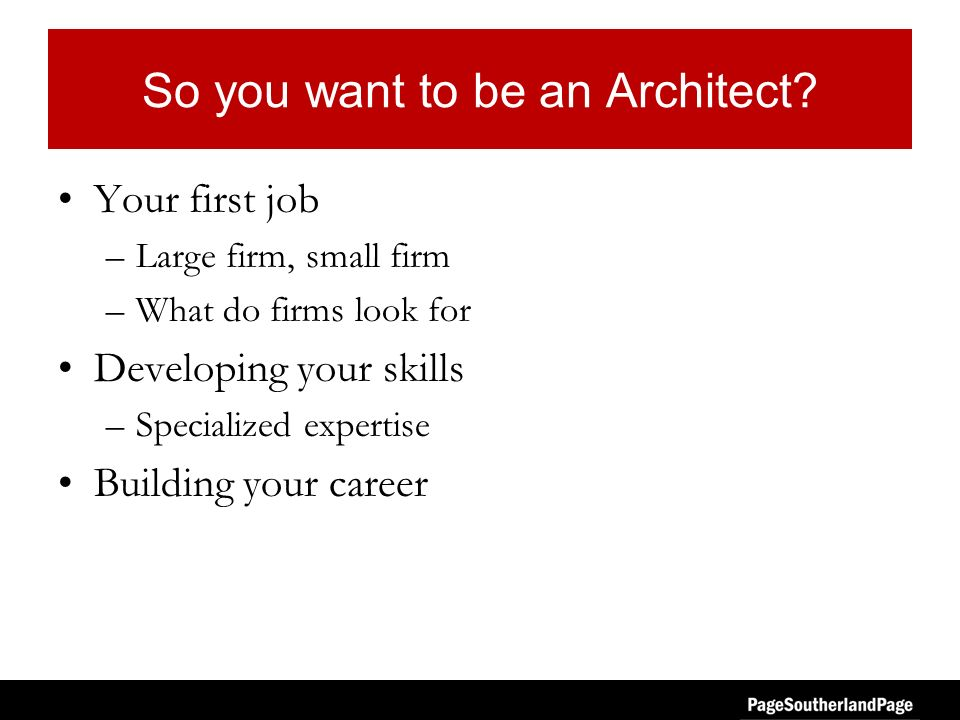 So you want to be an Architect? Your first job –Large firm, small firm –What do firms look for Developing your skills –Specialized expertise Building