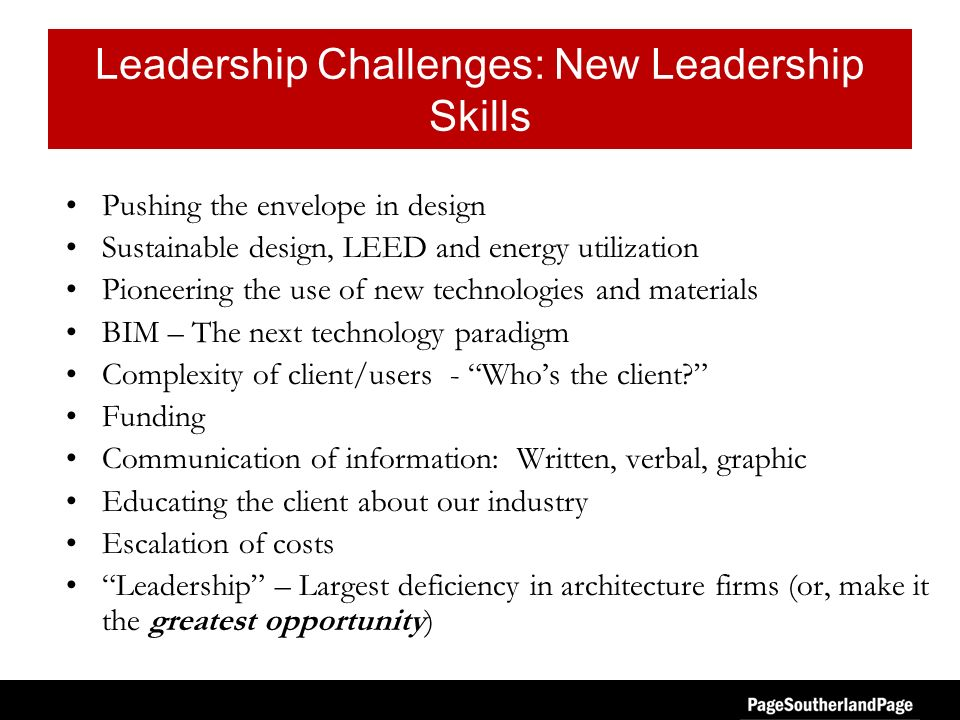 Leadership Challenges: New Leadership Skills Pushing the envelope in design Sustainable design, LEED and energy utilization Pioneering the use of new