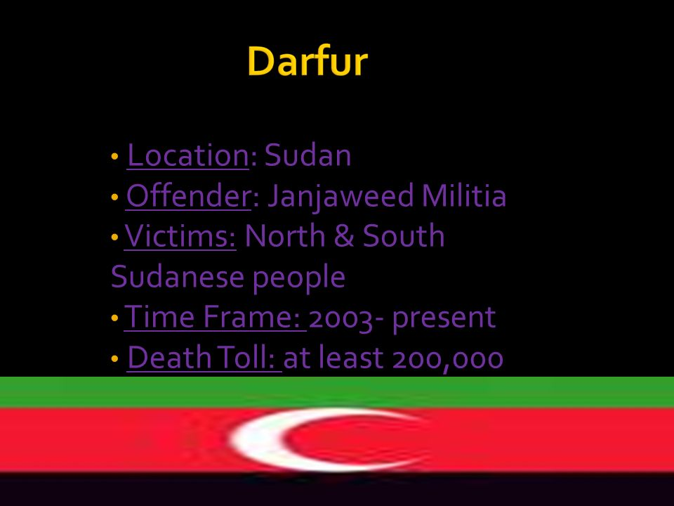 Location: Sudan Offender: Janjaweed Militia Victims: North & South Sudanese people Time Frame: 2003- present Death Toll: at least 200,000