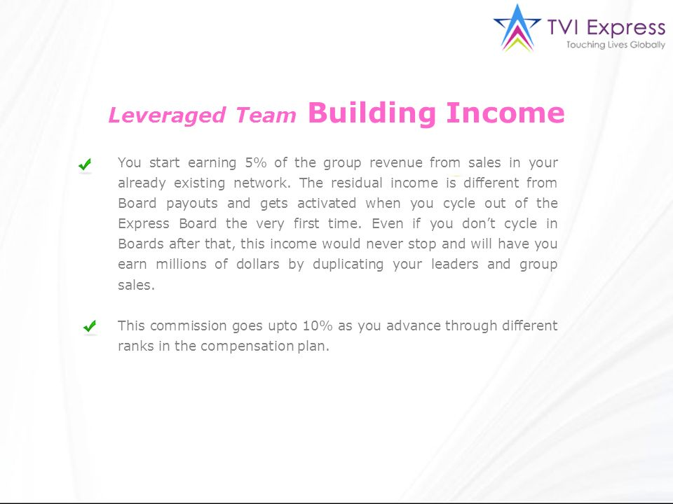 Leveraged Team Building Income You start earning 5% of the group revenue from sales in your already existing network. The residual income is different