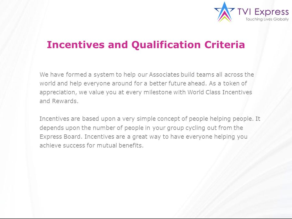 Incentives and Qualification Criteria We have formed a system to help our Associates build teams all across the world and help everyone around for a b