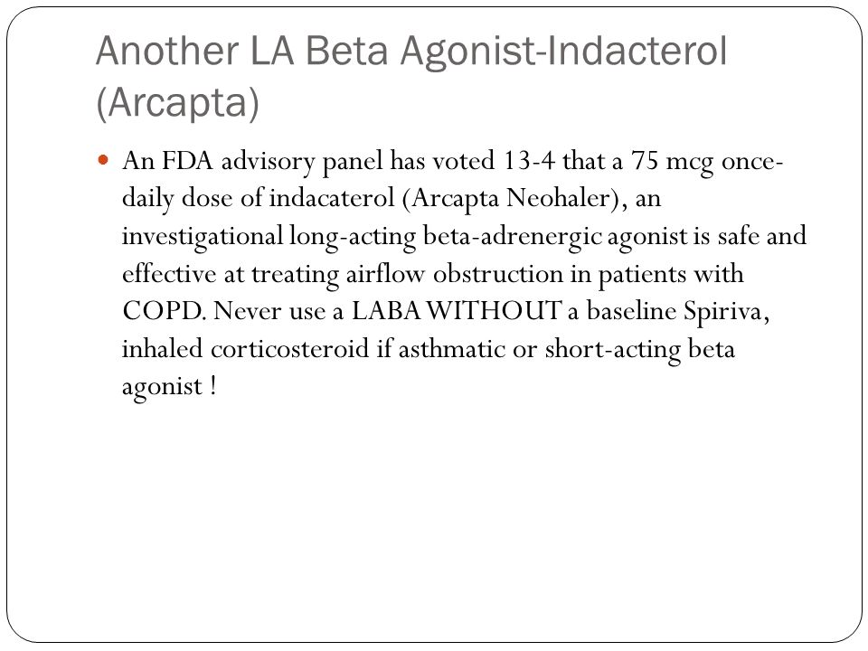 Another LA Beta Agonist-Indacterol (Arcapta) An FDA advisory panel has voted 13-4 that a 75 mcg once- daily dose of indacaterol (Arcapta Neohaler), an