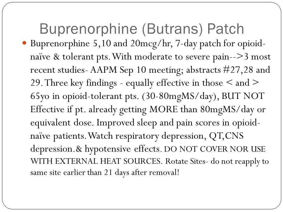 Buprenorphine (Butrans) Patch Buprenorphine 5,10 and 20mcg/hr, 7-day patch for opioid- naïve & tolerant pts. With moderate to severe pain-->3 most rec