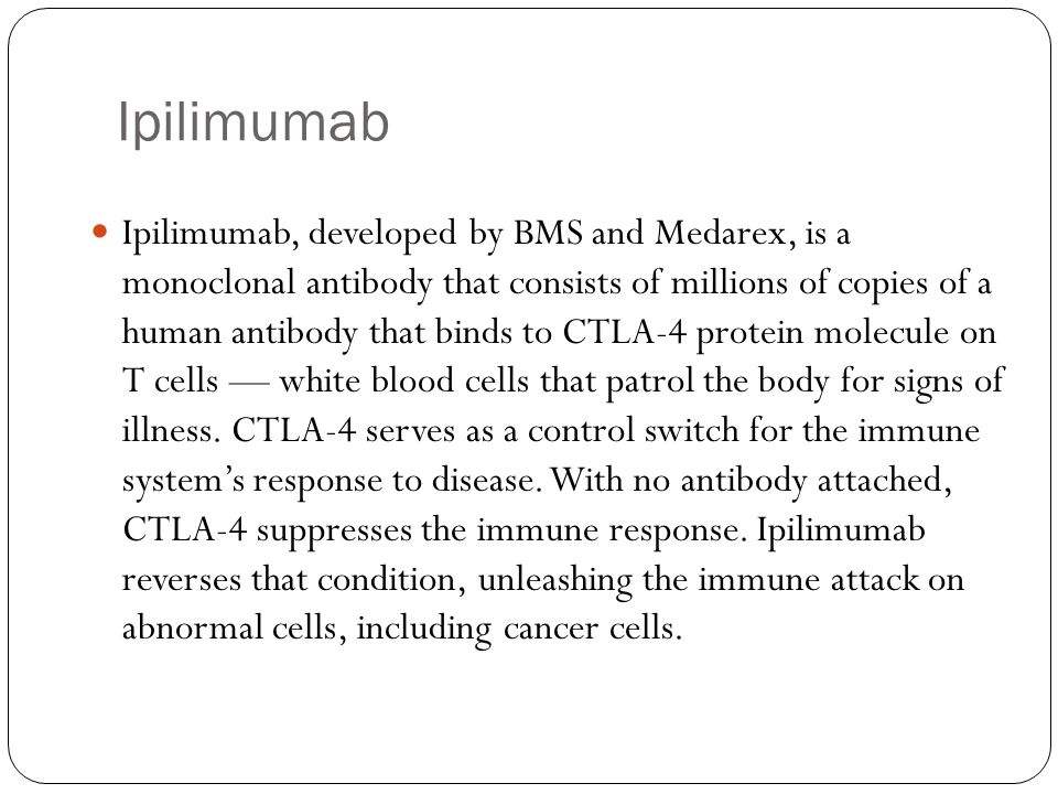 Ipilimumab Ipilimumab, developed by BMS and Medarex, is a monoclonal antibody that consists of millions of copies of a human antibody that binds to CT