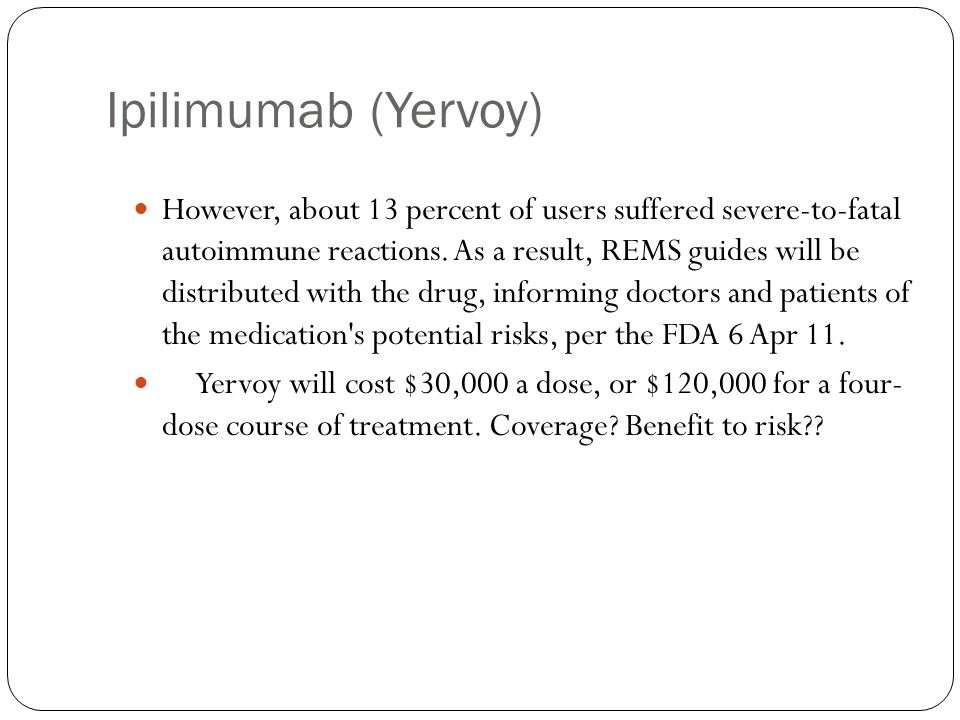 Ipilimumab (Yervoy) However, about 13 percent of users suffered severe-to-fatal autoimmune reactions. As a result, REMS guides will be distributed wit